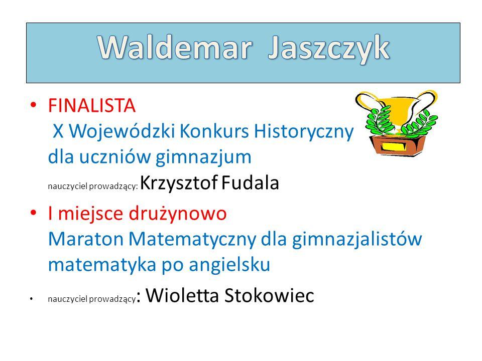 Waldemar Jaszczyk FINALISTA X Wojewódzki Konkurs Historyczny dla uczniów gimnazjum nauczyciel prowadzący: Krzysztof Fudala.