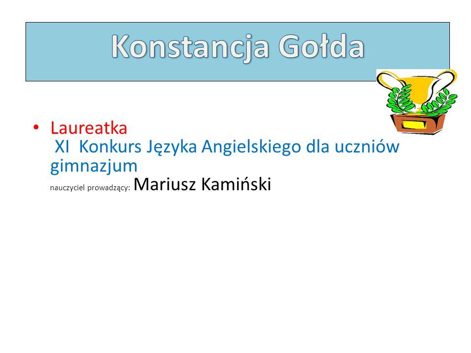 Konstancja Gołda Laureatka XI Konkurs Języka Angielskiego dla uczniów gimnazjum nauczyciel prowadzący: Mariusz Kamiński.
