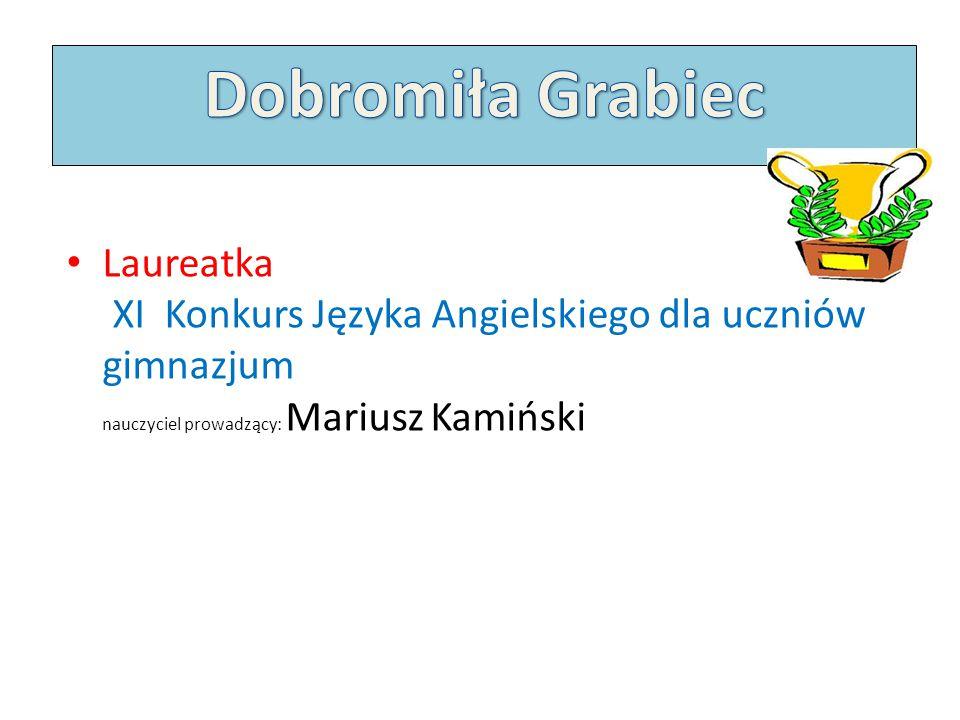 Dobromiła Grabiec Laureatka XI Konkurs Języka Angielskiego dla uczniów gimnazjum nauczyciel prowadzący: Mariusz Kamiński.