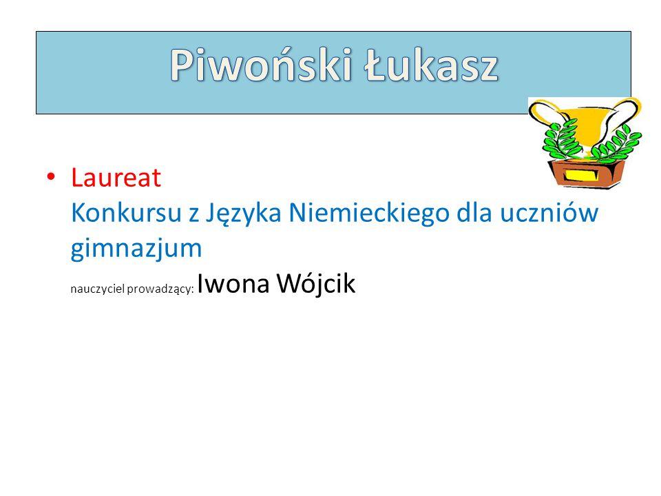 Piwoński Łukasz Laureat Konkursu z Języka Niemieckiego dla uczniów gimnazjum nauczyciel prowadzący: Iwona Wójcik.