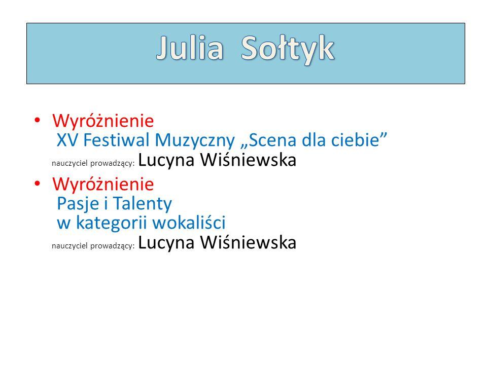 """Julia Sołtyk Wyróżnienie XV Festiwal Muzyczny """"Scena dla ciebie nauczyciel prowadzący: Lucyna Wiśniewska."""
