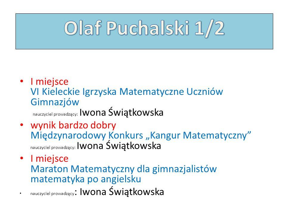 Olaf Puchalski 1/2 I miejsce VI Kieleckie Igrzyska Matematyczne Uczniów Gimnazjów nauczyciel prowadzący: Iwona Świątkowska.