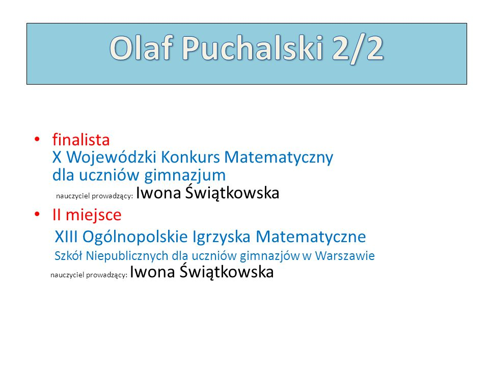 Olaf Puchalski 2/2 finalista X Wojewódzki Konkurs Matematyczny dla uczniów gimnazjum nauczyciel prowadzący: Iwona Świątkowska.