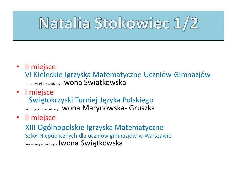 Natalia Stokowiec 1/2 II miejsce VI Kieleckie Igrzyska Matematyczne Uczniów Gimnazjów nauczyciel prowadzący: Iwona Świątkowska.