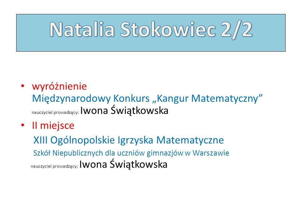 """Natalia Stokowiec 2/2 wyróżnienie Międzynarodowy Konkurs """"Kangur Matematyczny nauczyciel prowadzący: Iwona Świątkowska."""