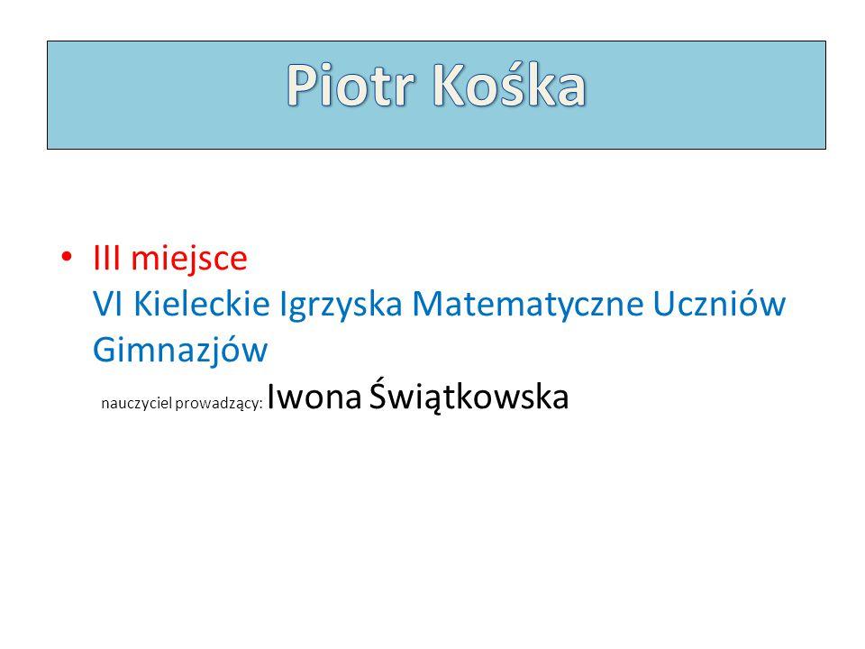 Piotr Kośka III miejsce VI Kieleckie Igrzyska Matematyczne Uczniów Gimnazjów nauczyciel prowadzący: Iwona Świątkowska.
