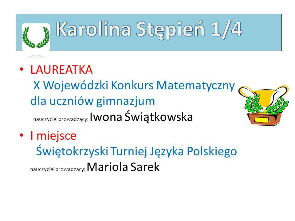 Karolina Stępień 1/4 LAUREATKA X Wojewódzki Konkurs Matematyczny dla uczniów gimnazjum nauczyciel prowadzący: Iwona Świątkowska.