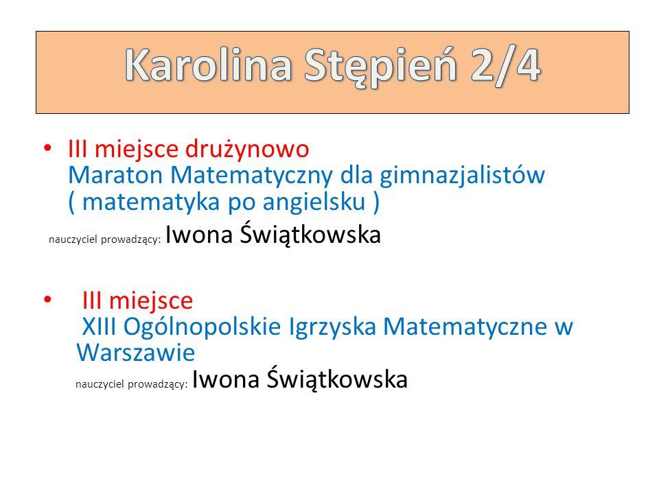Karolina Stępień 2/4 III miejsce drużynowo Maraton Matematyczny dla gimnazjalistów ( matematyka po angielsku )