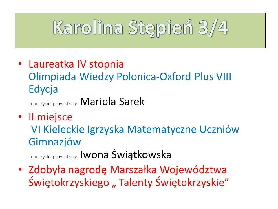 Karolina Stępień 3/4 Laureatka IV stopnia Olimpiada Wiedzy Polonica-Oxford Plus VIII Edycja nauczyciel prowadzący: Mariola Sarek.
