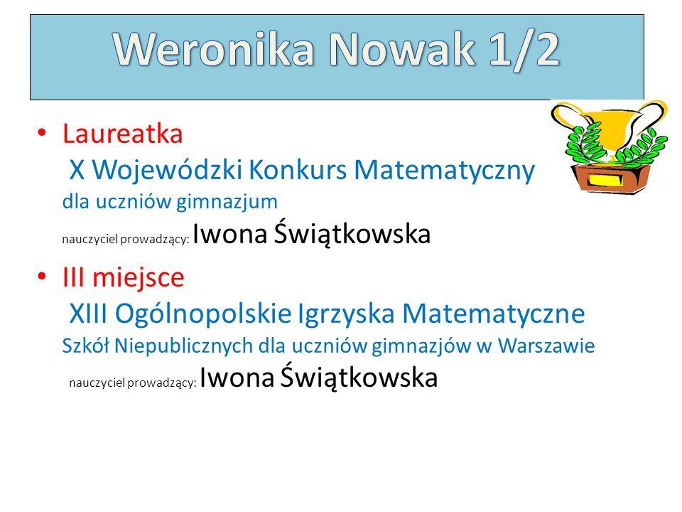Weronika Nowak 1/2 Laureatka X Wojewódzki Konkurs Matematyczny dla uczniów gimnazjum nauczyciel prowadzący: Iwona Świątkowska.