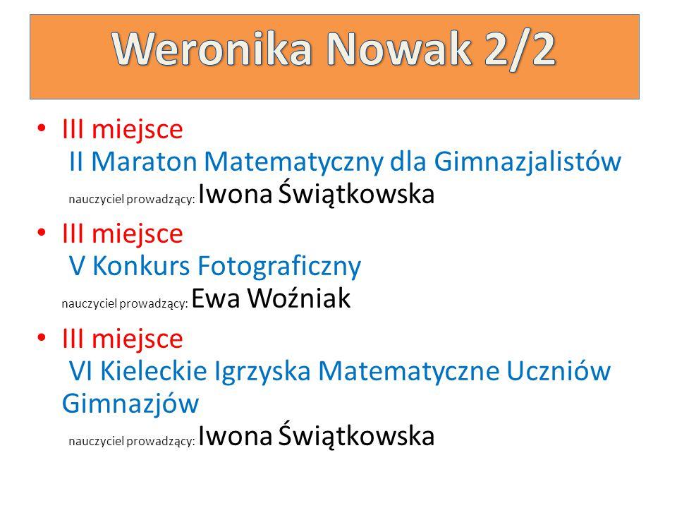 Weronika Nowak 2/2 III miejsce II Maraton Matematyczny dla Gimnazjalistów nauczyciel prowadzący: Iwona Świątkowska.