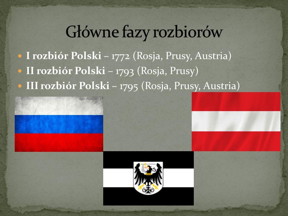 Główne fazy rozbiorów I rozbiór Polski – 1772 (Rosja, Prusy, Austria)