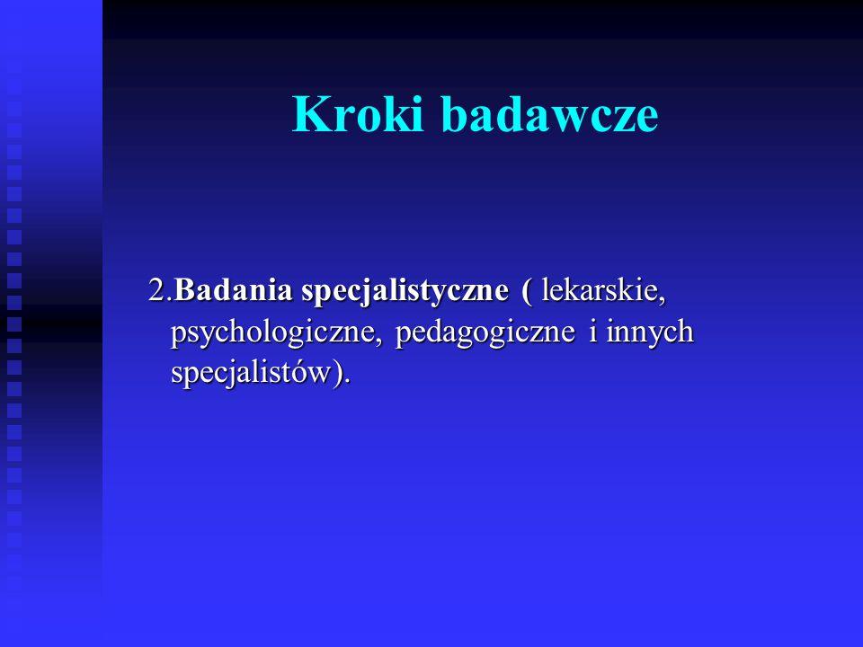 Kroki badawcze 2.Badania specjalistyczne ( lekarskie, psychologiczne, pedagogiczne i innych specjalistów).