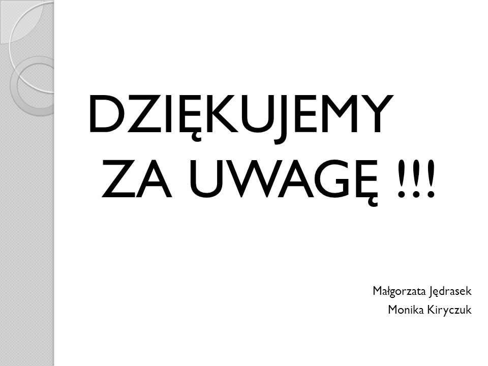 DZIĘKUJEMY ZA UWAGĘ !!! Małgorzata Jędrasek Monika Kiryczuk