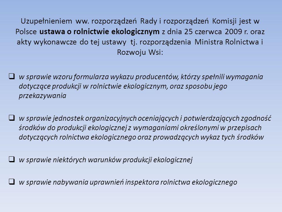 Uzupełnieniem ww. rozporządzeń Rady i rozporządzeń Komisji jest w Polsce ustawa o rolnictwie ekologicznym z dnia 25 czerwca 2009 r. oraz akty wykonawcze do tej ustawy tj. rozporządzenia Ministra Rolnictwa i Rozwoju Wsi: