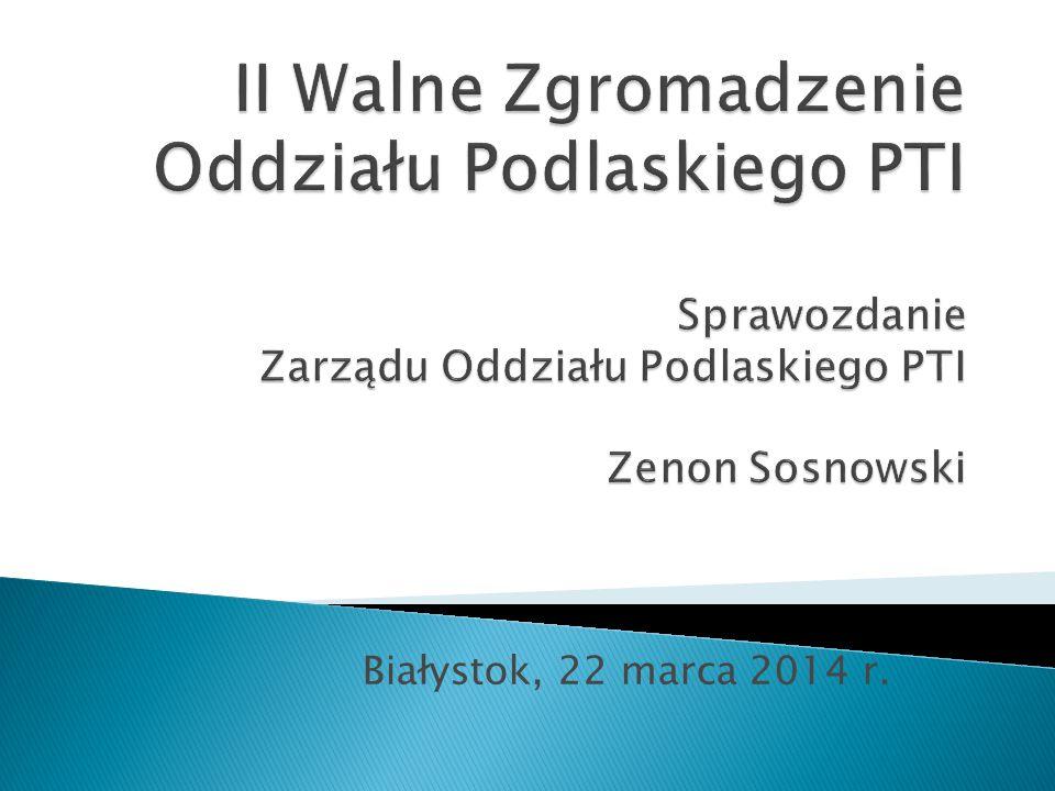 II Walne Zgromadzenie Oddziału Podlaskiego PTI Sprawozdanie Zarządu Oddziału Podlaskiego PTI Zenon Sosnowski
