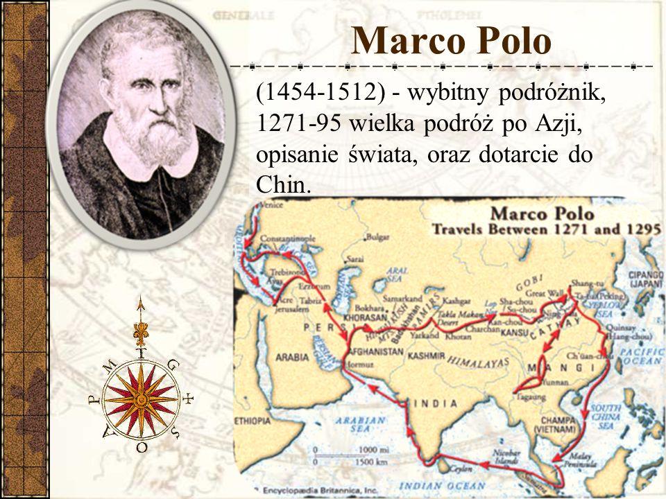 Marco Polo (1454-1512) - wybitny podróżnik, 1271-95 wielka podróż po Azji, opisanie świata, oraz dotarcie do Chin.