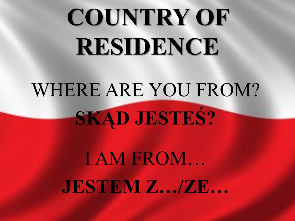 COUNTRY OF RESIDENCE WHERE ARE YOU FROM SKĄD JESTEŚ I AM FROM…