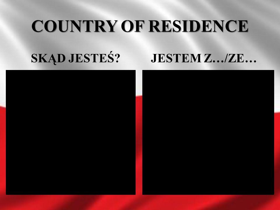 COUNTRY OF RESIDENCE SKĄD JESTEŚ JESTEM Z…/ZE…