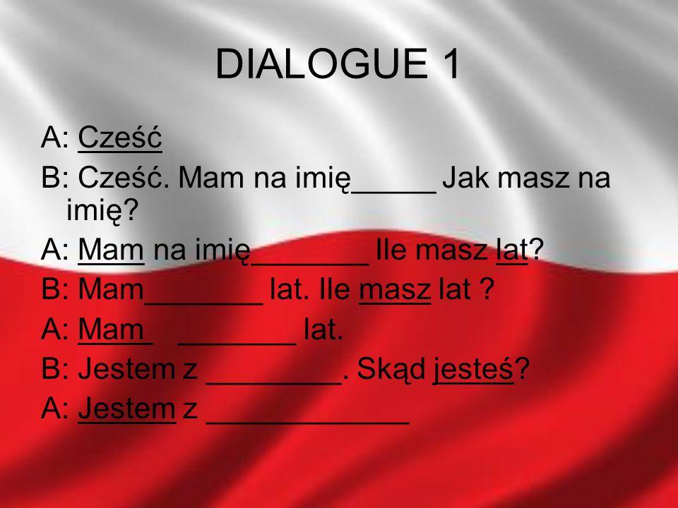 DIALOGUE 1 A: Cześć B: Cześć. Mam na imię_____ Jak masz na imię