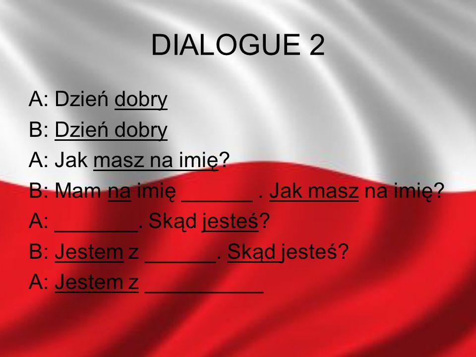 DIALOGUE 2 A: Dzień dobry B: Dzień dobry A: Jak masz na imię