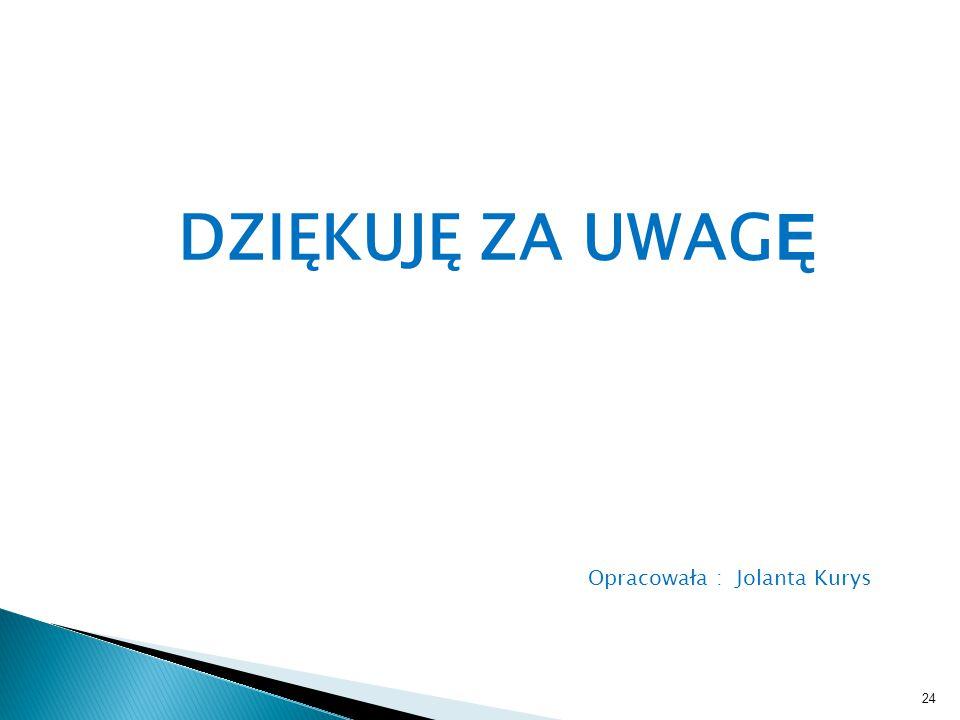 DZIĘKUJĘ ZA UWAGĘ Opracowała : Jolanta Kurys