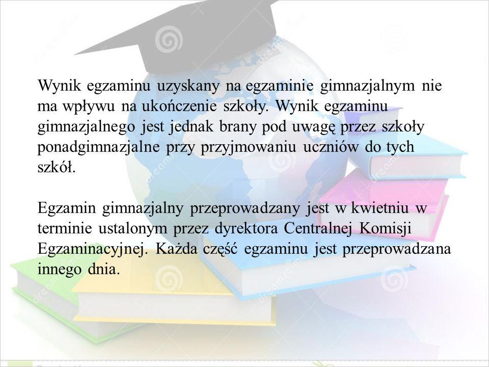 Wynik egzaminu uzyskany na egzaminie gimnazjalnym nie ma wpływu na ukończenie szkoły. Wynik egzaminu gimnazjalnego jest jednak brany pod uwagę przez szkoły ponadgimnazjalne przy przyjmowaniu uczniów do tych szkół.