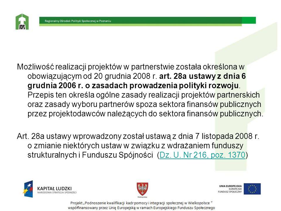 Możliwość realizacji projektów w partnerstwie została określona w obowiązującym od 20 grudnia 2008 r. art. 28a ustawy z dnia 6 grudnia 2006 r. o zasadach prowadzenia polityki rozwoju. Przepis ten określa ogólne zasady realizacji projektów partnerskich oraz zasady wyboru partnerów spoza sektora finansów publicznych przez projektodawców należących do sektora finansów publicznych.