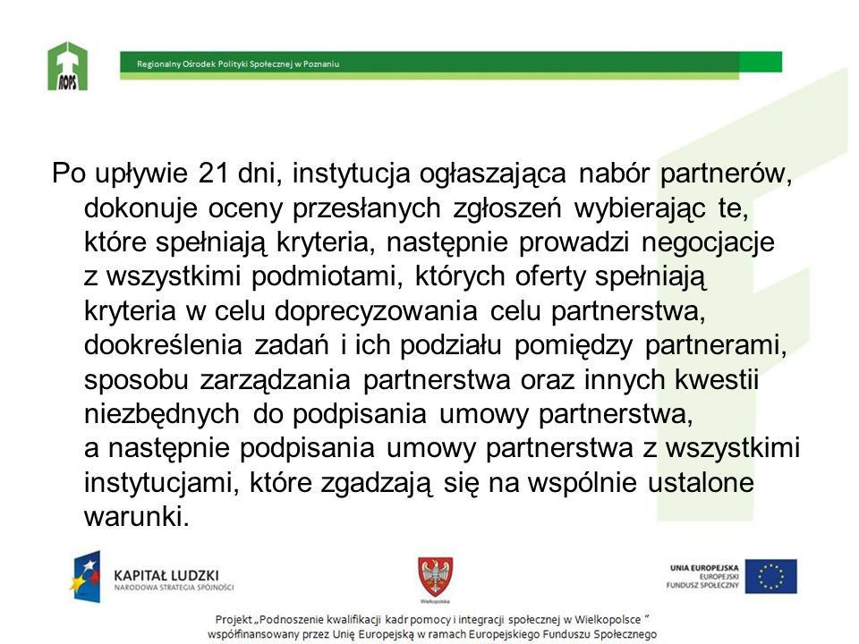 Po upływie 21 dni, instytucja ogłaszająca nabór partnerów, dokonuje oceny przesłanych zgłoszeń wybierając te, które spełniają kryteria, następnie prowadzi negocjacje z wszystkimi podmiotami, których oferty spełniają kryteria w celu doprecyzowania celu partnerstwa, dookreślenia zadań i ich podziału pomiędzy partnerami, sposobu zarządzania partnerstwa oraz innych kwestii niezbędnych do podpisania umowy partnerstwa, a następnie podpisania umowy partnerstwa z wszystkimi instytucjami, które zgadzają się na wspólnie ustalone warunki.