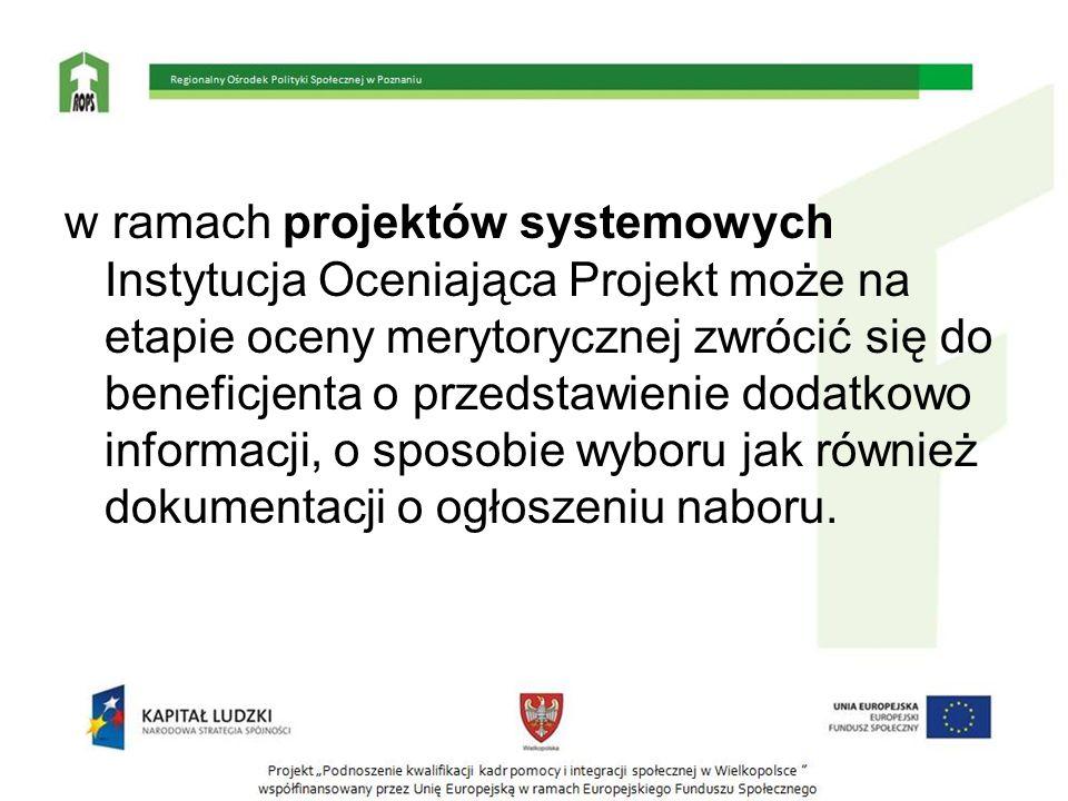 w ramach projektów systemowych Instytucja Oceniająca Projekt może na etapie oceny merytorycznej zwrócić się do beneficjenta o przedstawienie dodatkowo informacji, o sposobie wyboru jak również dokumentacji o ogłoszeniu naboru.