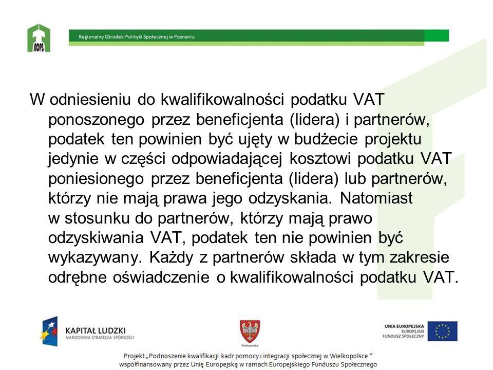 W odniesieniu do kwalifikowalności podatku VAT ponoszonego przez beneficjenta (lidera) i partnerów, podatek ten powinien być ujęty w budżecie projektu jedynie w części odpowiadającej kosztowi podatku VAT poniesionego przez beneficjenta (lidera) lub partnerów, którzy nie mają prawa jego odzyskania.