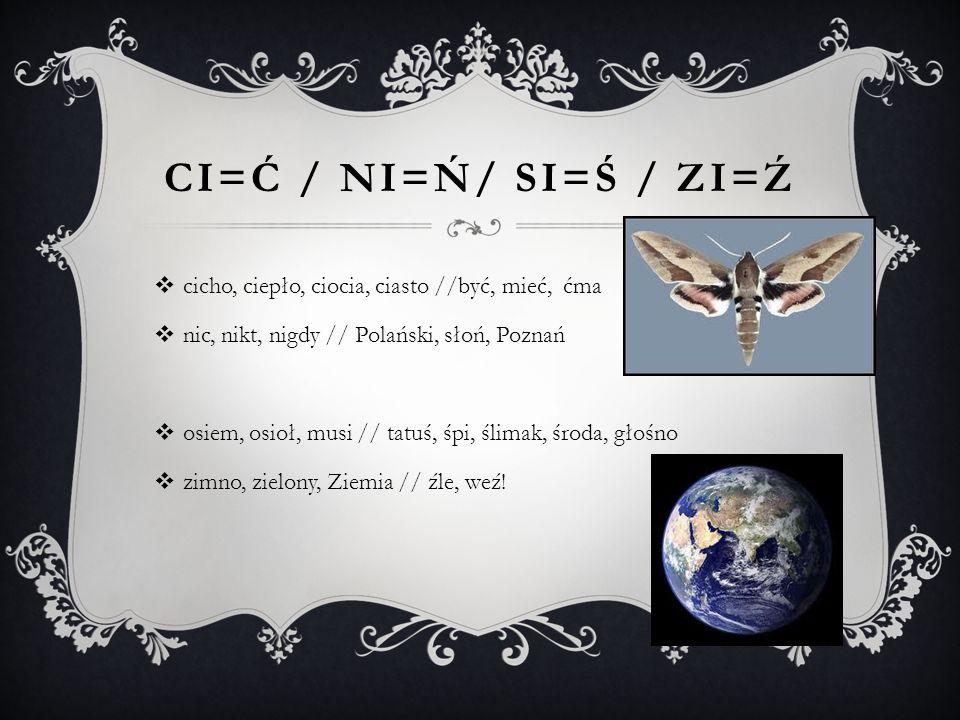 Ci=Ć / Ni=Ń/ Si=Ś / zi=ź cicho, ciepło, ciocia, ciasto //być, mieć, ćma. nic, nikt, nigdy // Polański, słoń, Poznań.