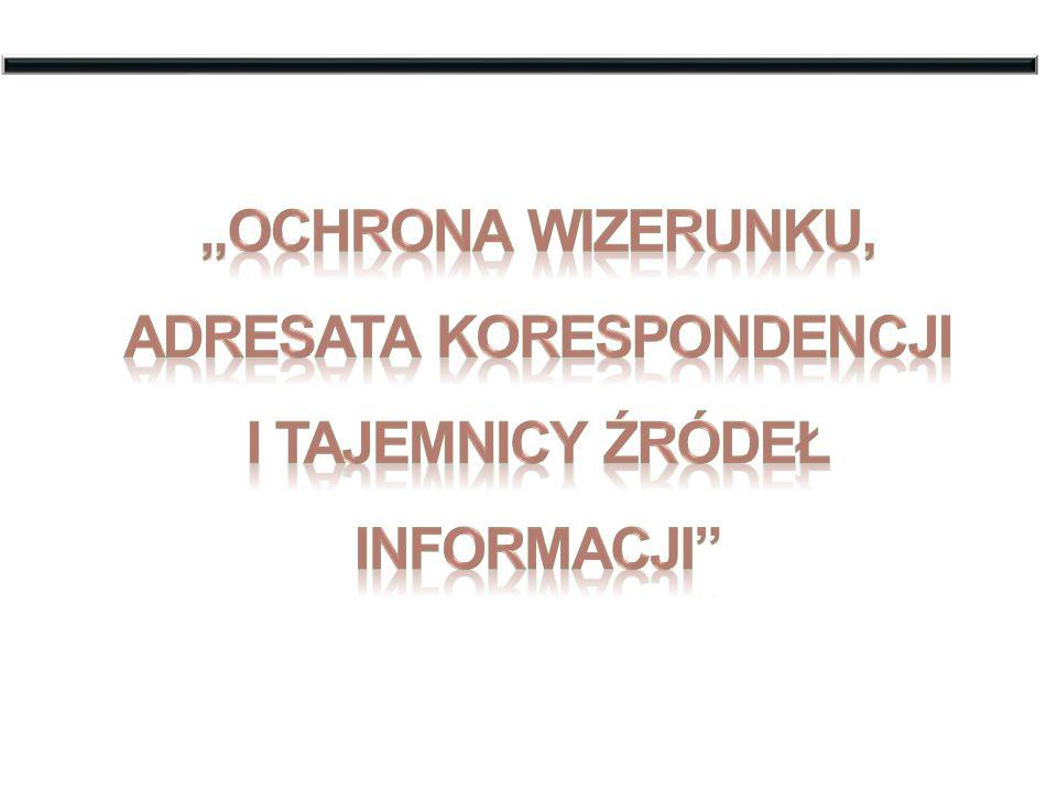 """""""Ochrona wizerunku, ADRESATA KORESPONDENCJI I TAJEMNICY ŹRÓDEŁ INFORMACJI"""