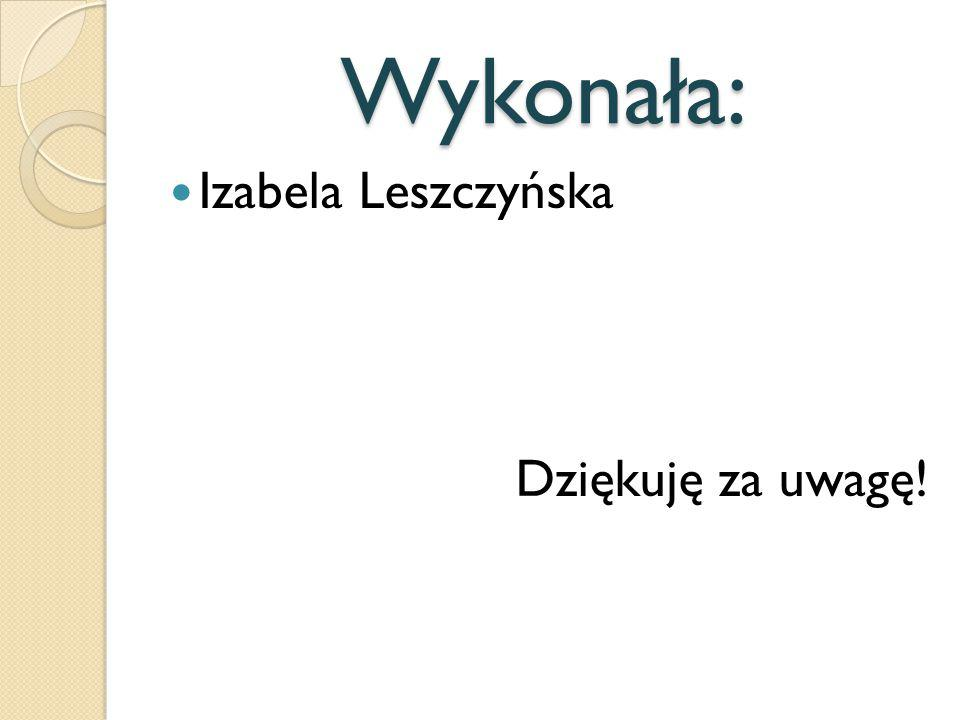 Wykonała: Izabela Leszczyńska Dziękuję za uwagę!