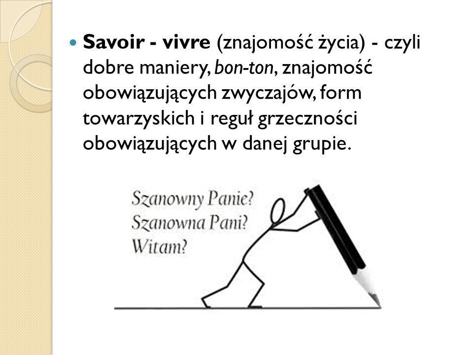Savoir - vivre (znajomość życia) - czyli dobre maniery, bon-ton, znajomość obowiązujących zwyczajów, form towarzyskich i reguł grzeczności obowiązujących w danej grupie.