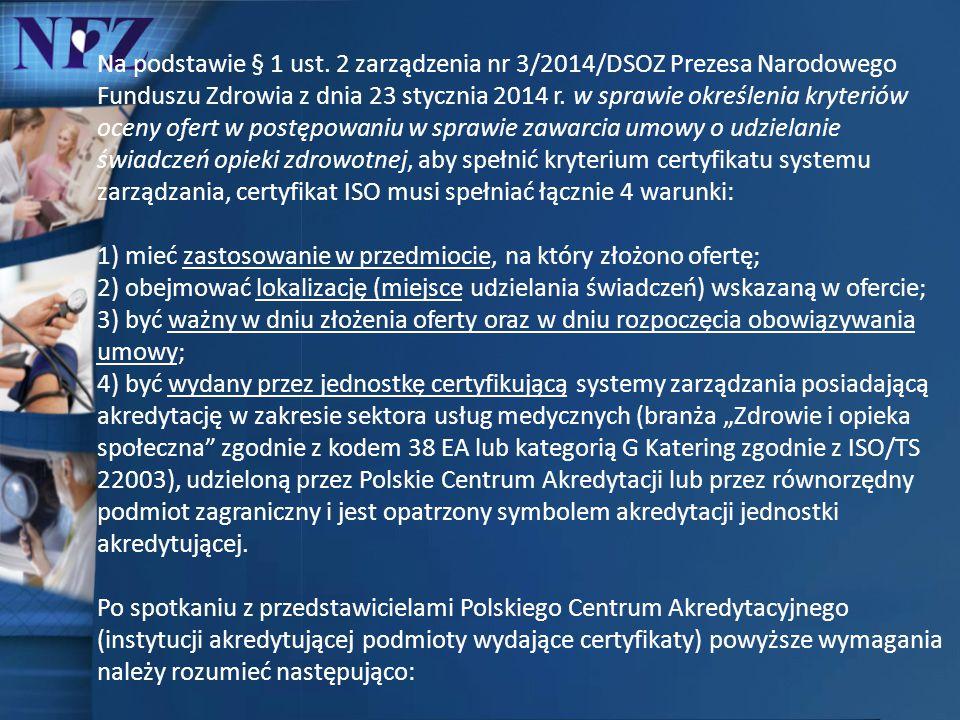 Na podstawie § 1 ust. 2 zarządzenia nr 3/2014/DSOZ Prezesa Narodowego Funduszu Zdrowia z dnia 23 stycznia 2014 r. w sprawie określenia kryteriów oceny ofert w postępowaniu w sprawie zawarcia umowy o udzielanie świadczeń opieki zdrowotnej, aby spełnić kryterium certyfikatu systemu zarządzania, certyfikat ISO musi spełniać łącznie 4 warunki: