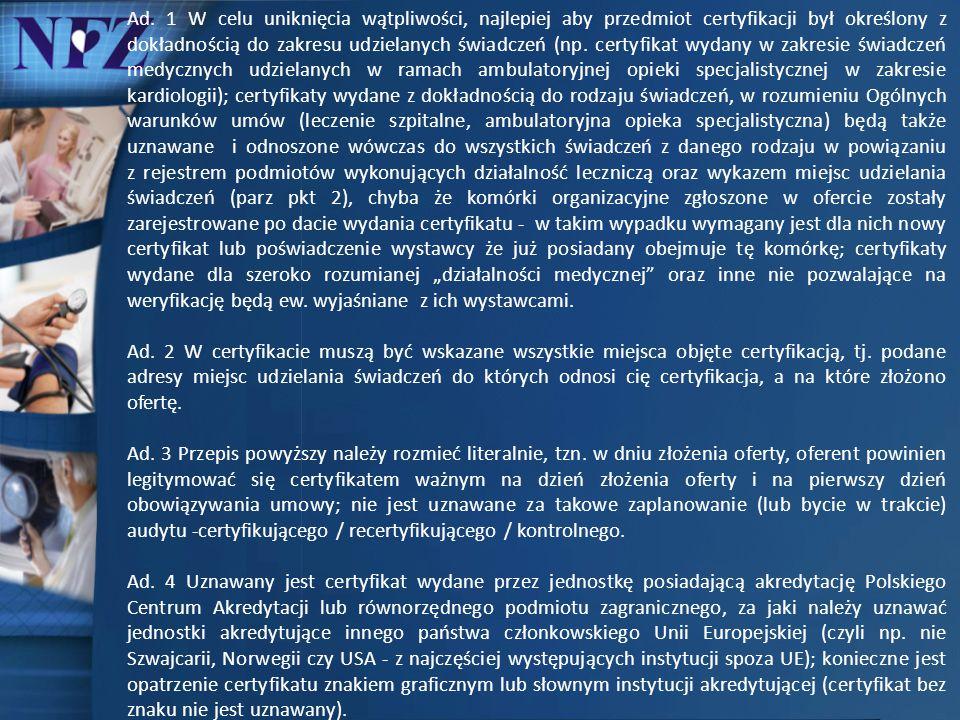 """Ad. 1 W celu uniknięcia wątpliwości, najlepiej aby przedmiot certyfikacji był określony z dokładnością do zakresu udzielanych świadczeń (np. certyfikat wydany w zakresie świadczeń medycznych udzielanych w ramach ambulatoryjnej opieki specjalistycznej w zakresie kardiologii); certyfikaty wydane z dokładnością do rodzaju świadczeń, w rozumieniu Ogólnych warunków umów (leczenie szpitalne, ambulatoryjna opieka specjalistyczna) będą także uznawane i odnoszone wówczas do wszystkich świadczeń z danego rodzaju w powiązaniu z rejestrem podmiotów wykonujących działalność leczniczą oraz wykazem miejsc udzielania świadczeń (parz pkt 2), chyba że komórki organizacyjne zgłoszone w ofercie zostały zarejestrowane po dacie wydania certyfikatu - w takim wypadku wymagany jest dla nich nowy certyfikat lub poświadczenie wystawcy że już posiadany obejmuje tę komórkę; certyfikaty wydane dla szeroko rozumianej """"działalności medycznej oraz inne nie pozwalające na weryfikację będą ew. wyjaśniane z ich wystawcami."""