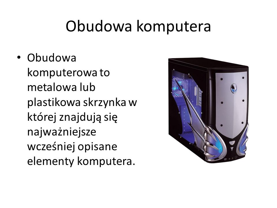 Obudowa komputera Obudowa komputerowa to metalowa lub plastikowa skrzynka w której znajdują się najważniejsze wcześniej opisane elementy komputera.
