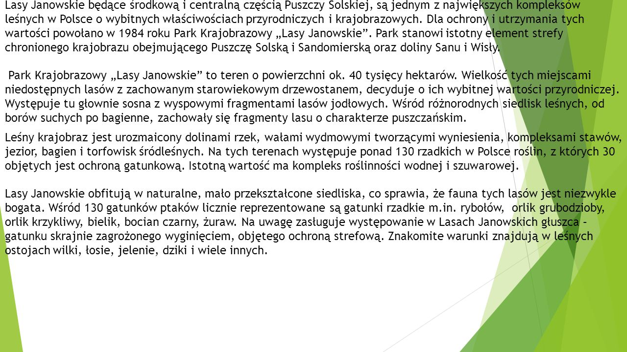 """Lasy Janowskie będące środkową i centralną częścią Puszczy Solskiej, są jednym z największych kompleksów leśnych w Polsce o wybitnych właściwościach przyrodniczych i krajobrazowych. Dla ochrony i utrzymania tych wartości powołano w 1984 roku Park Krajobrazowy """"Lasy Janowskie . Park stanowi istotny element strefy chronionego krajobrazu obejmującego Puszczę Solską i Sandomierską oraz doliny Sanu i Wisły."""