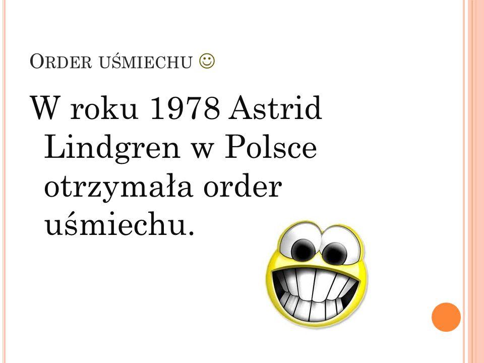 W roku 1978 Astrid Lindgren w Polsce otrzymała order uśmiechu.