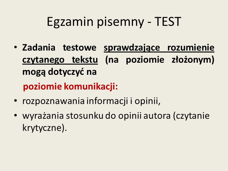 Egzamin pisemny - TEST Zadania testowe sprawdzające rozumienie czytanego tekstu (na poziomie złożonym) mogą dotyczyć na.