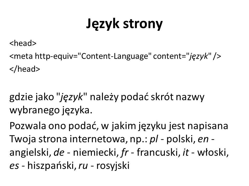 Język strony <head> <meta http-equiv= Content-Language content= język /> </head> gdzie jako język należy podać skrót nazwy wybranego języka.