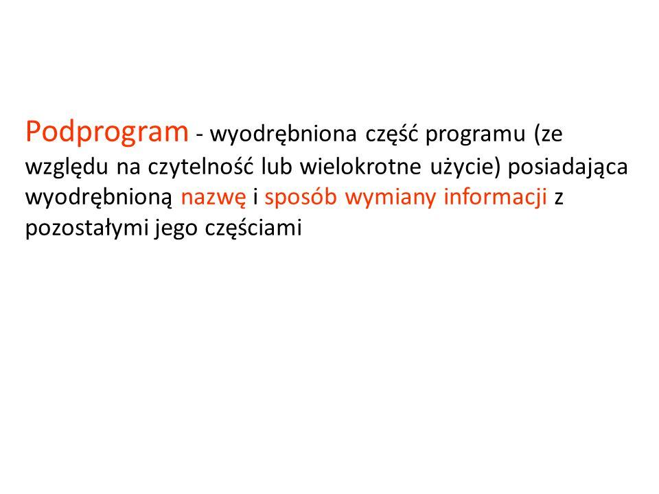 Podprogram - wyodrębniona część programu (ze względu na czytelność lub wielokrotne użycie) posiadająca wyodrębnioną nazwę i sposób wymiany informacji z pozostałymi jego częściami