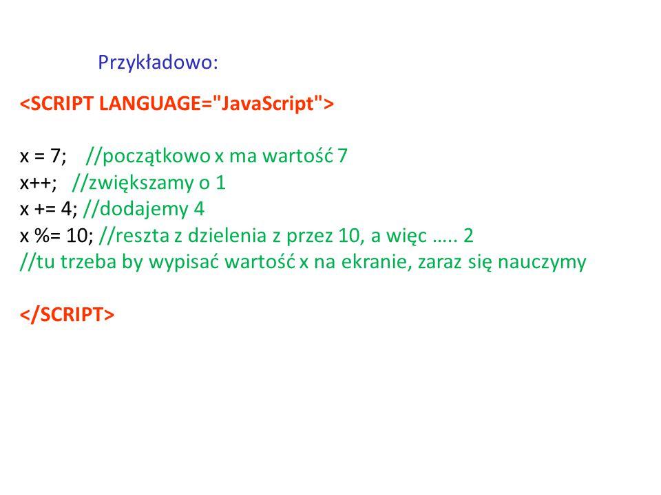 Przykładowo: <SCRIPT LANGUAGE= JavaScript > x = 7; //początkowo x ma wartość 7. x++; //zwiększamy o 1.