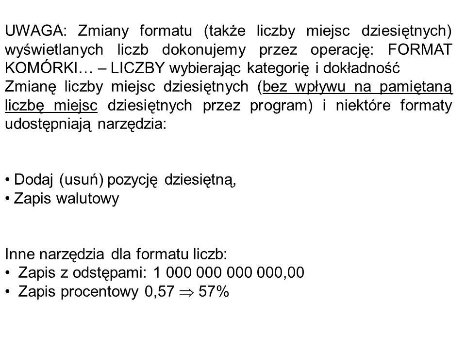 UWAGA: Zmiany formatu (także liczby miejsc dziesiętnych) wyświetlanych liczb dokonujemy przez operację: FORMAT KOMÓRKI… – LICZBY wybierając kategorię i dokładność