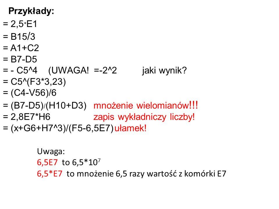 Przykłady: = 2,5*E1. = B15/3. = A1+C2. = B7-D5. = - C5^4 (UWAGA! =-2^2 jaki wynik = C5^(F3*3,23)