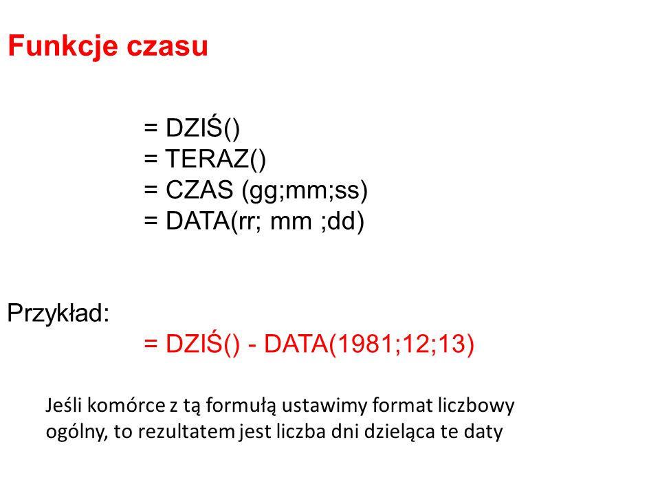 Funkcje czasu = DZIŚ() = TERAZ() = CZAS (gg;mm;ss) = DATA(rr; mm ;dd)