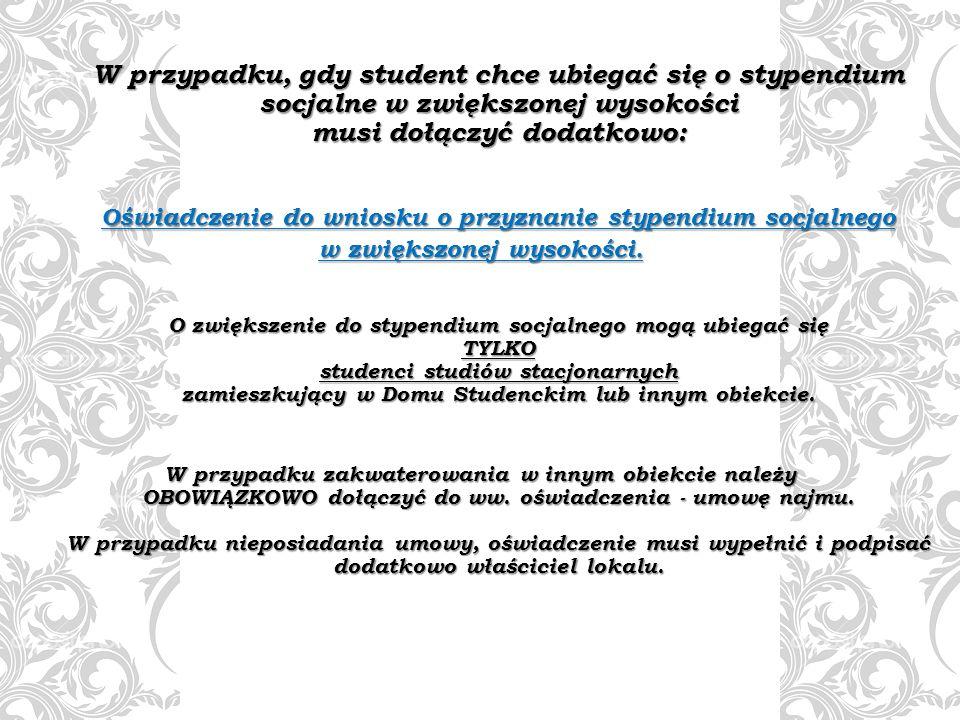 W przypadku, gdy student chce ubiegać się o stypendium socjalne w zwiększonej wysokości musi dołączyć dodatkowo: Oświadczenie do wniosku o przyznanie stypendium socjalnego