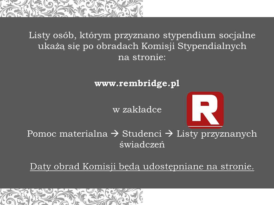 Listy osób, którym przyznano stypendium socjalne ukażą się po obradach Komisji Stypendialnych na stronie: www.rembridge.pl w zakładce Pomoc materialna  Studenci  Listy przyznanych świadczeń Daty obrad Komisji będą udostępniane na stronie.