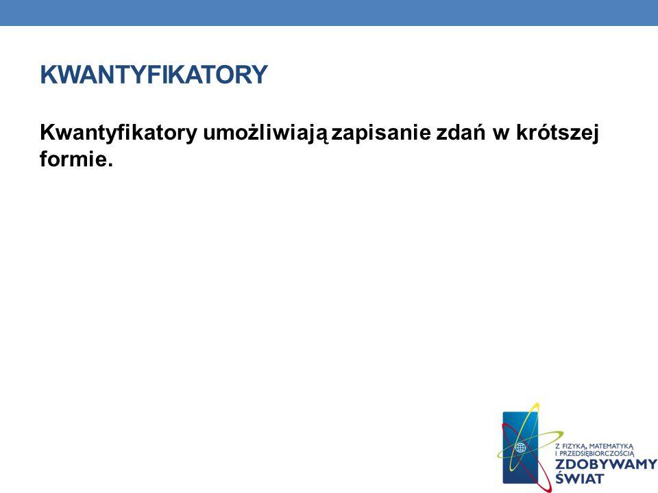 kwantyfikatory Kwantyfikatory umożliwiają zapisanie zdań w krótszej formie.